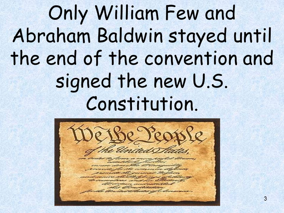 Only William Few and Abraham Baldwin stayed until the end of the convention and signed the new U.S.