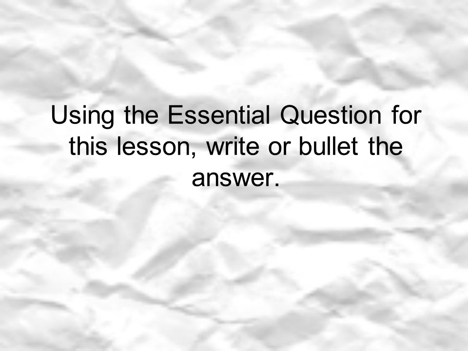 Using the Essential Question for this lesson, write or bullet the answer.