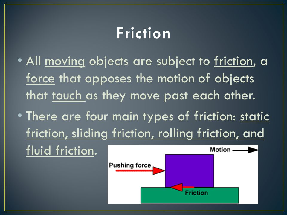 Friction All moving objects are subject to friction, a force that opposes the motion of objects that touch as they move past each other.