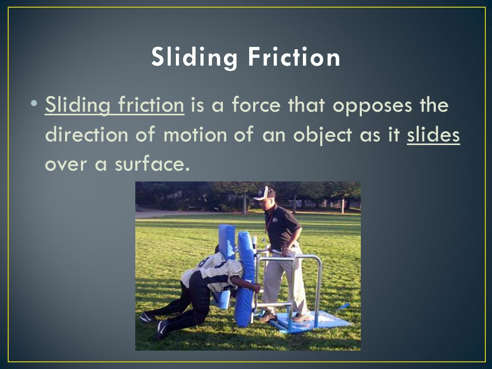 Sliding Friction Sliding friction is a force that opposes the direction of motion of an object as it slides over a surface.