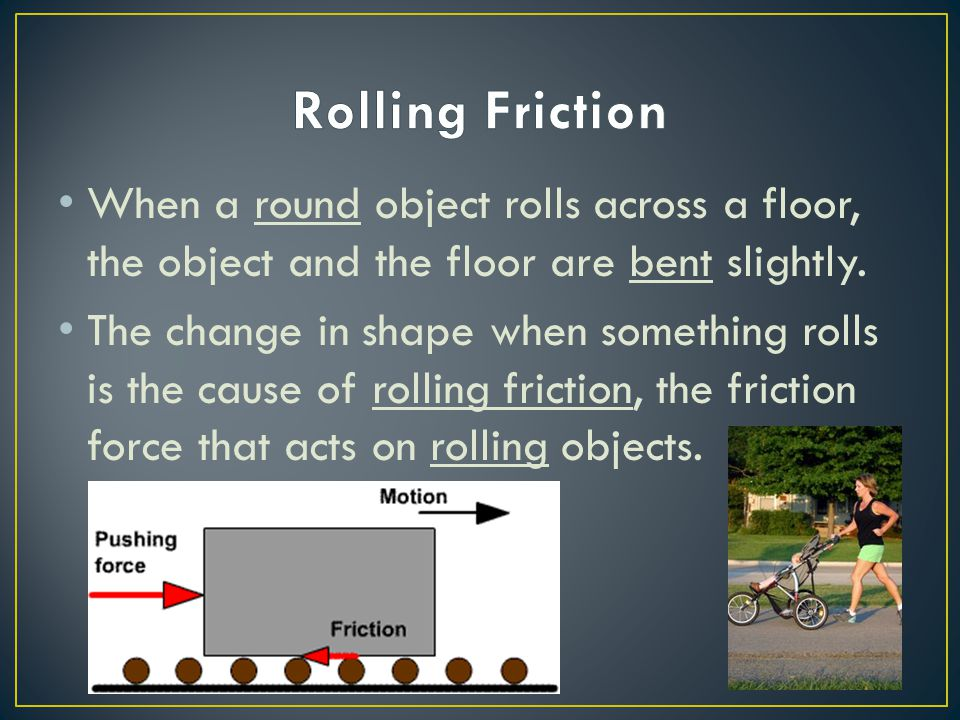 Rolling Friction When a round object rolls across a floor, the object and the floor are bent slightly.