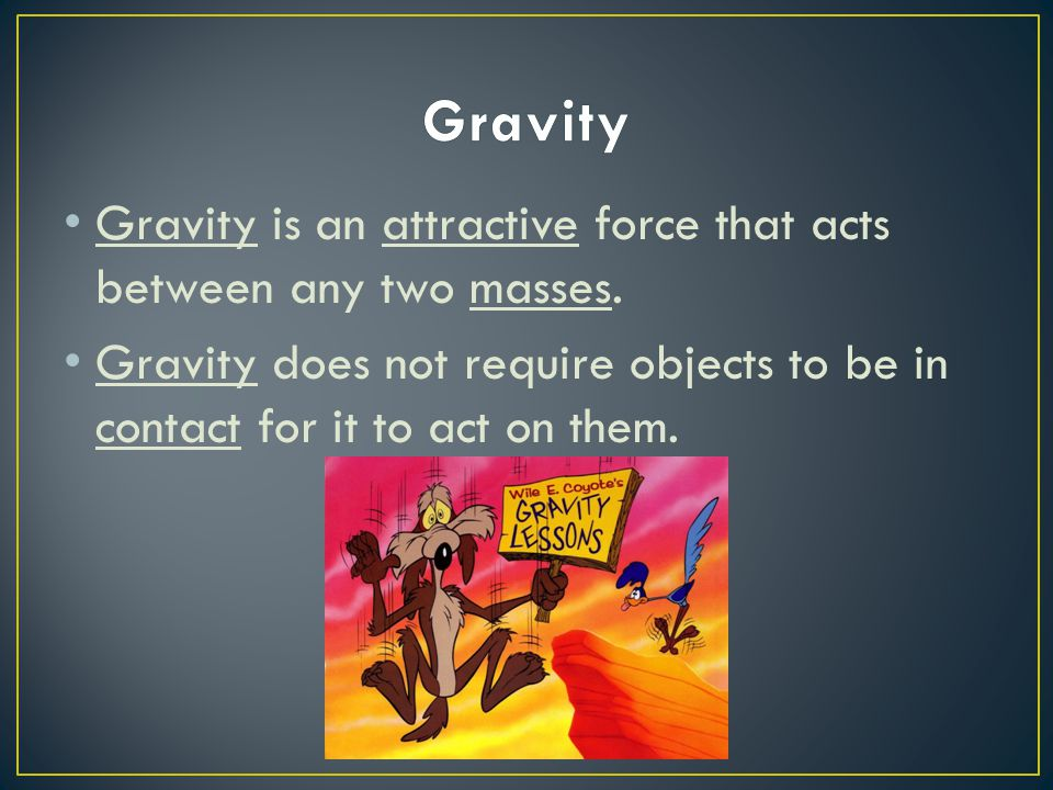 Gravity Gravity is an attractive force that acts between any two masses.