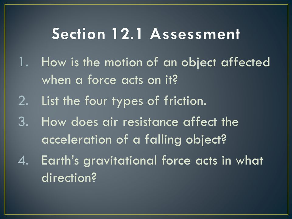 Section 12.1 Assessment How is the motion of an object affected when a force acts on it List the four types of friction.