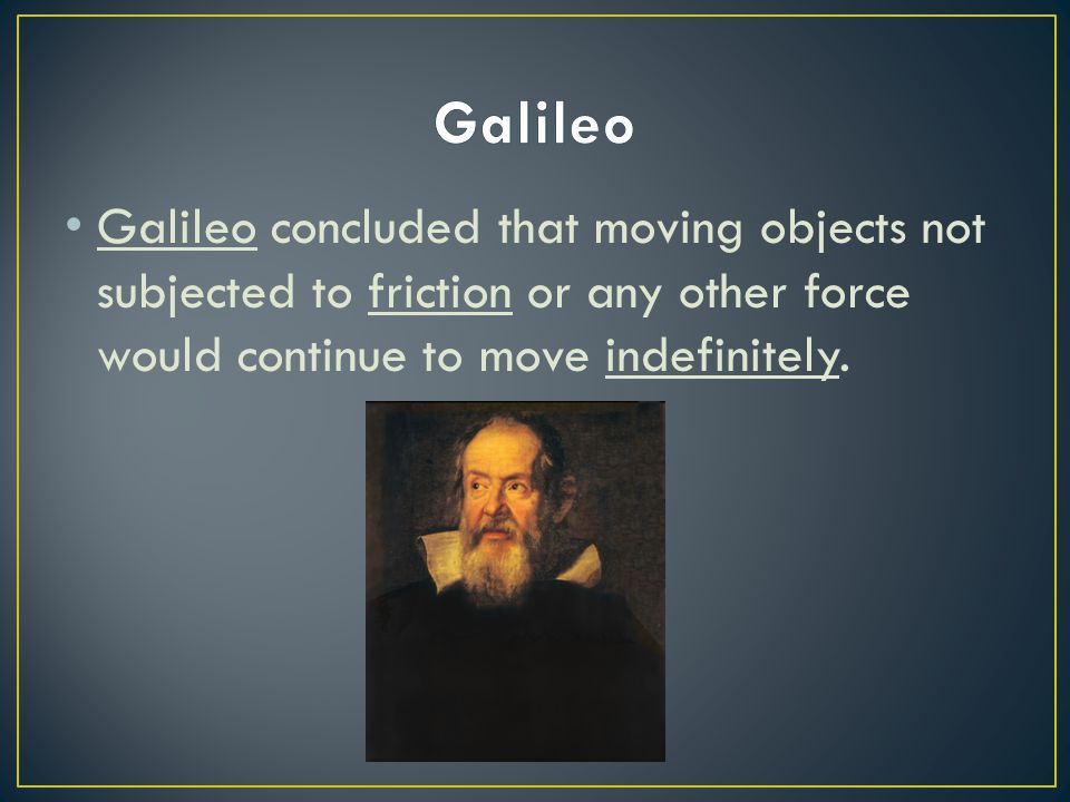 Galileo Galileo concluded that moving objects not subjected to friction or any other force would continue to move indefinitely.