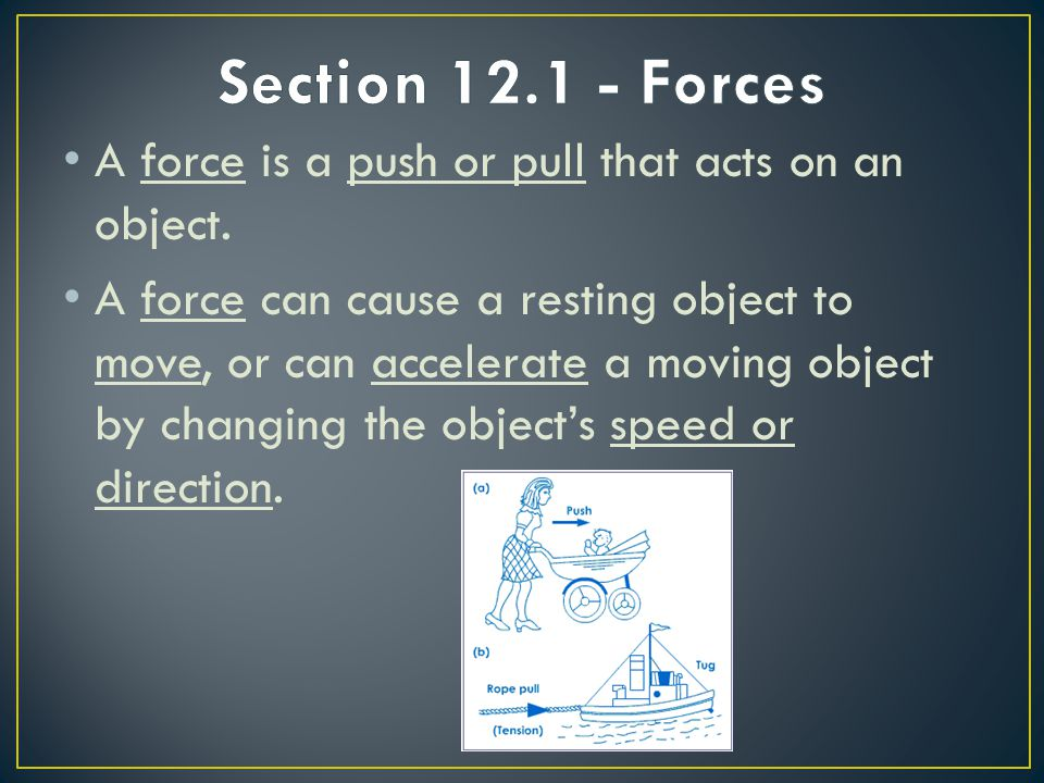 Section 12.1 - Forces A force is a push or pull that acts on an object.