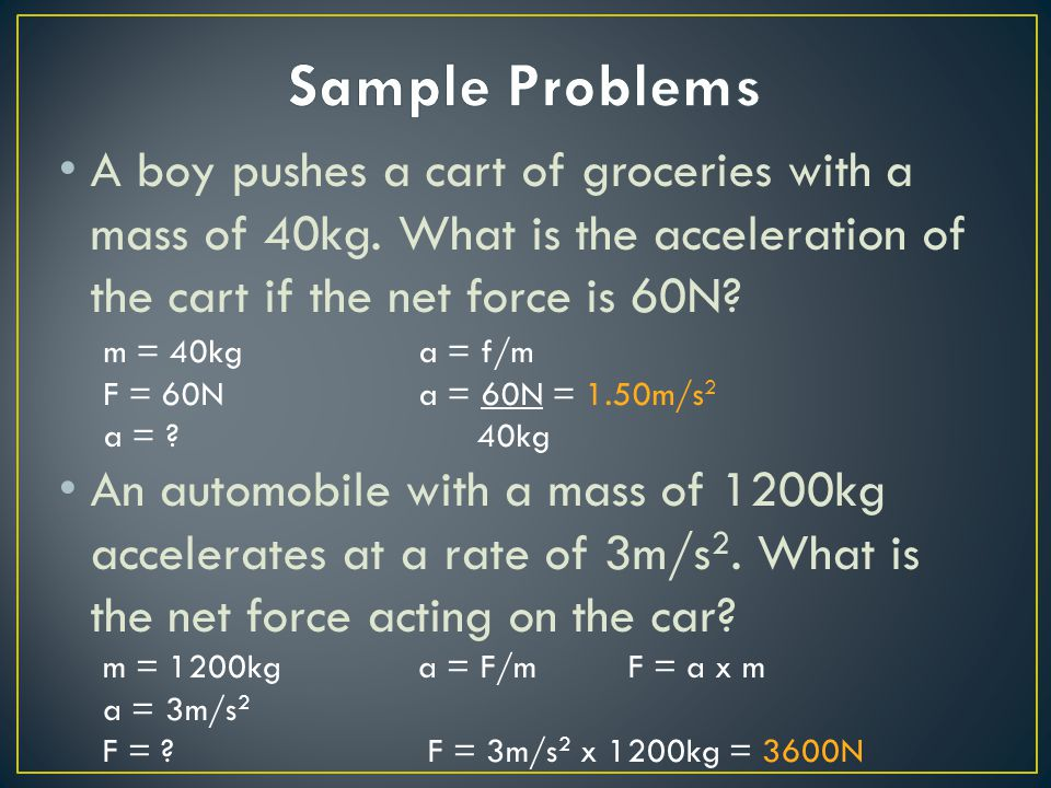 Sample Problems A boy pushes a cart of groceries with a mass of 40kg. What is the acceleration of the cart if the net force is 60N