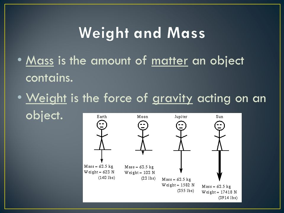 Weight and Mass Mass is the amount of matter an object contains.