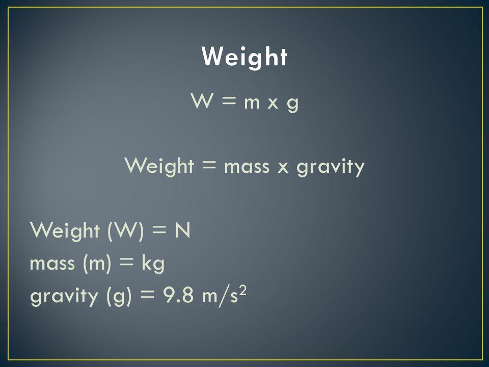 Weight W = m x g Weight = mass x gravity Weight (W) = N mass (m) = kg gravity (g) = 9.8 m/s2