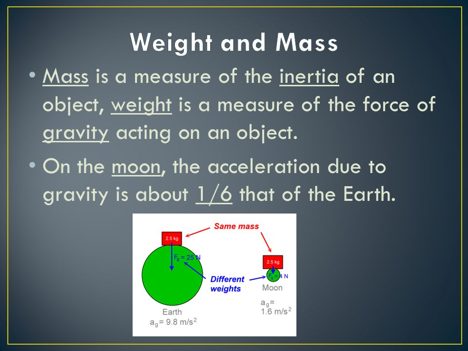 Weight and Mass Mass is a measure of the inertia of an object, weight is a measure of the force of gravity acting on an object.