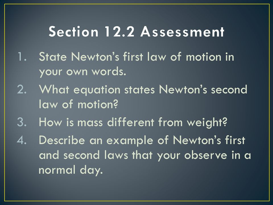 Section 12.2 Assessment State Newton's first law of motion in your own words. What equation states Newton's second law of motion