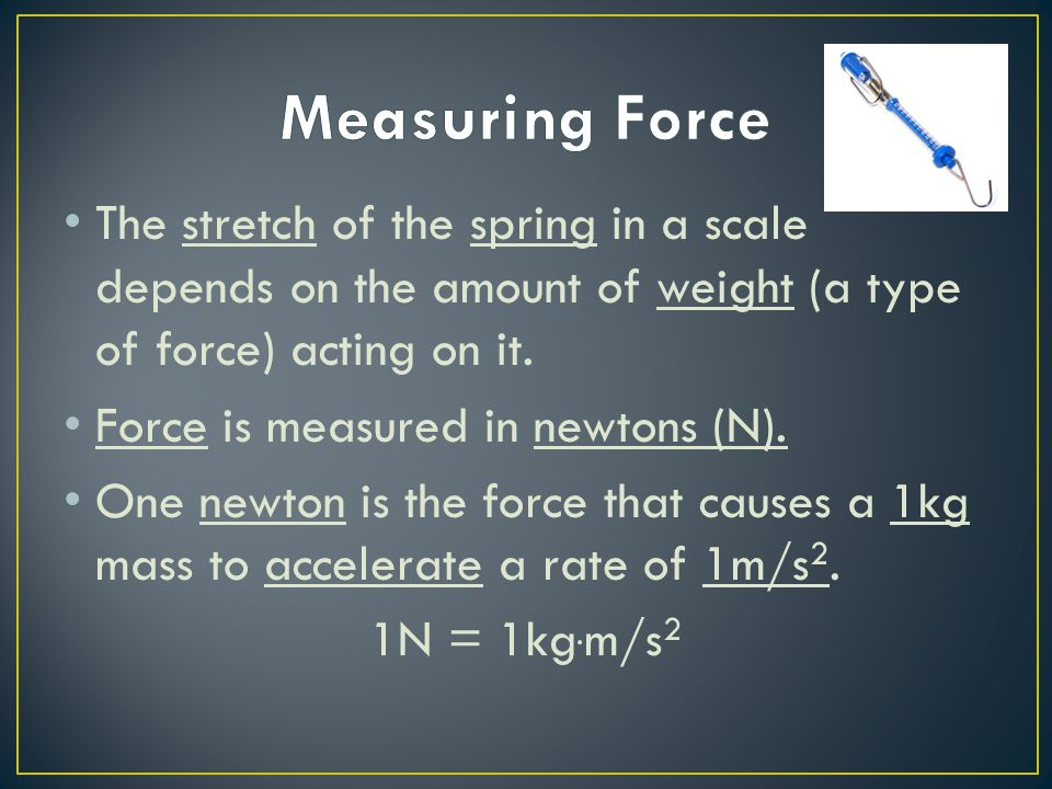 Measuring Force The stretch of the spring in a scale depends on the amount of weight (a type of force) acting on it.