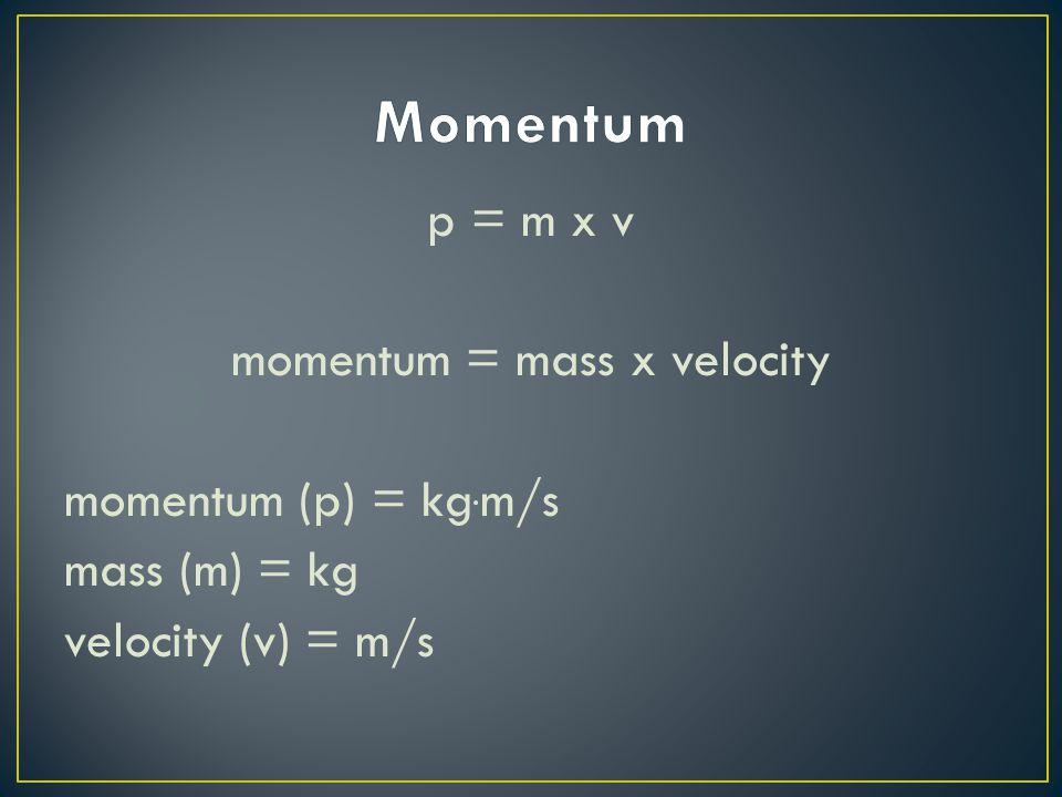 Momentum p = m x v momentum = mass x velocity momentum (p) = kg.m/s mass (m) = kg velocity (v) = m/s