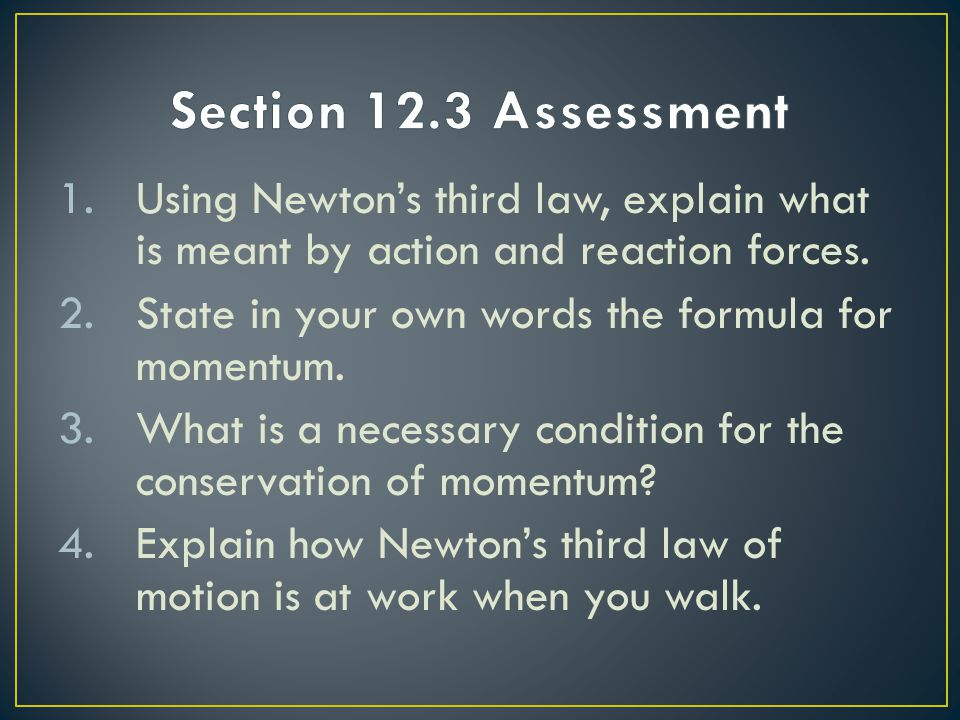 Section 12.3 Assessment Using Newton's third law, explain what is meant by action and reaction forces.