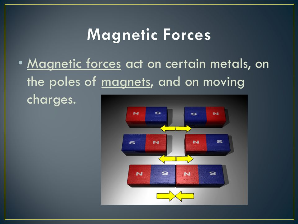 Magnetic Forces Magnetic forces act on certain metals, on the poles of magnets, and on moving charges.