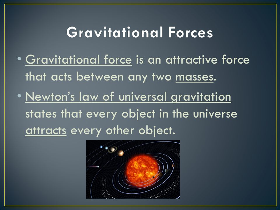 Gravitational Forces Gravitational force is an attractive force that acts between any two masses.