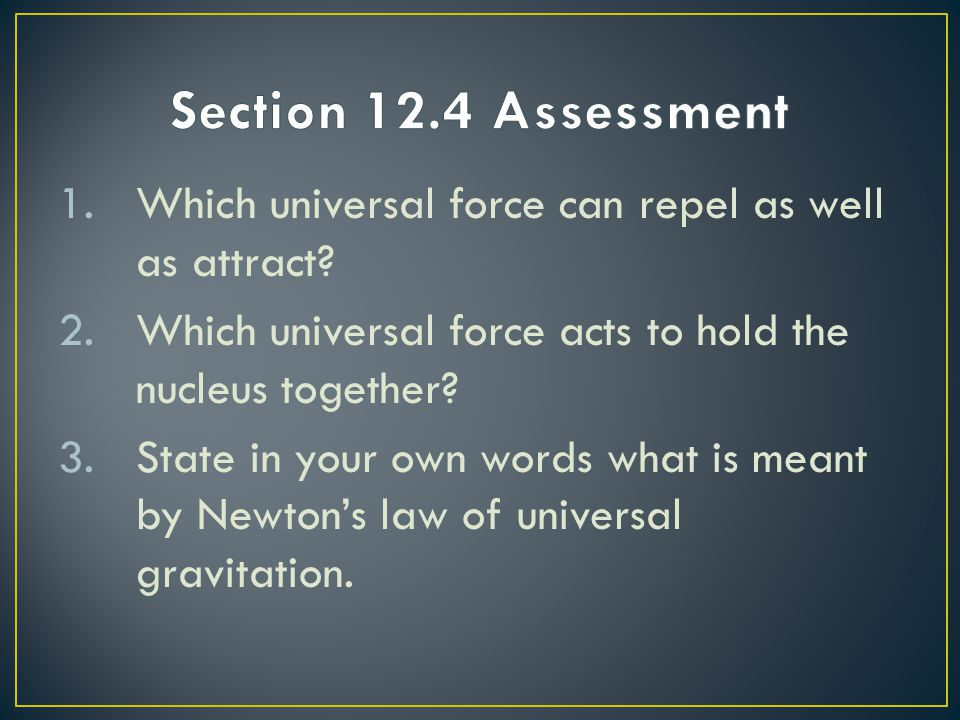 Section 12.4 Assessment Which universal force can repel as well as attract Which universal force acts to hold the nucleus together