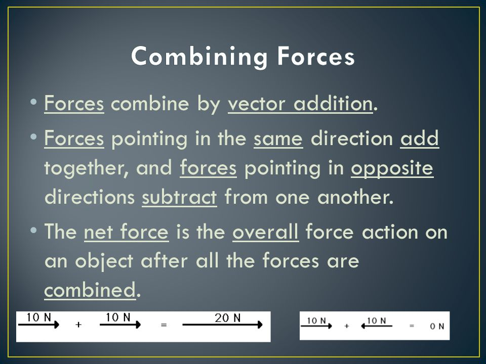 Combining Forces Forces combine by vector addition.