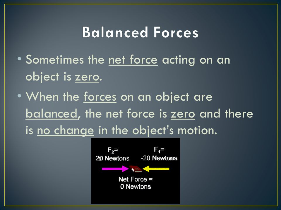 Balanced Forces Sometimes the net force acting on an object is zero.