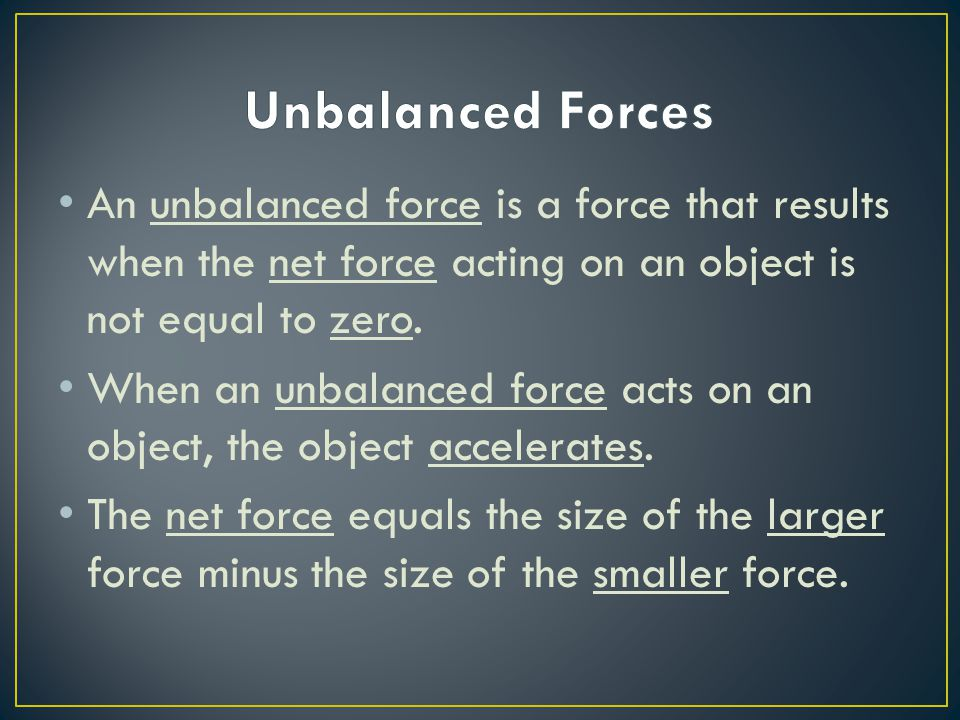 Unbalanced Forces An unbalanced force is a force that results when the net force acting on an object is not equal to zero.