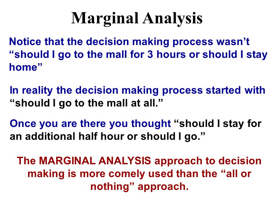 Marginal Analysis Notice that the decision making process wasn't should I go to the mall for 3 hours or should I stay home