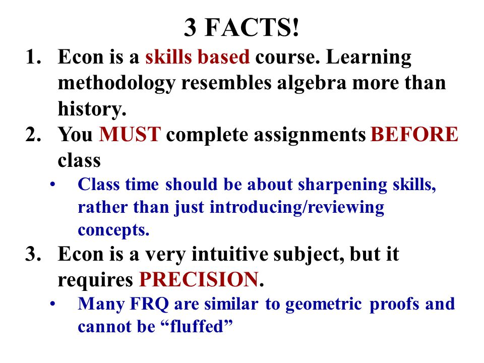 3 FACTS! Econ is a skills based course. Learning methodology resembles algebra more than history. You MUST complete assignments BEFORE class.