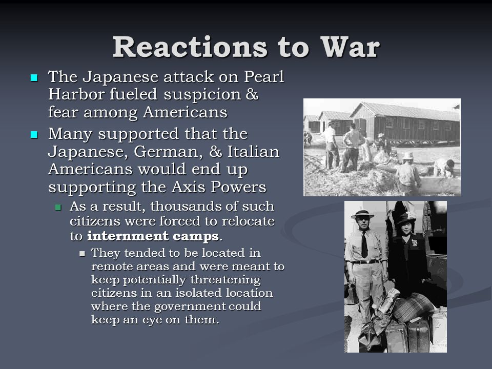 Reactions to War The Japanese attack on Pearl Harbor fueled suspicion & fear among Americans.