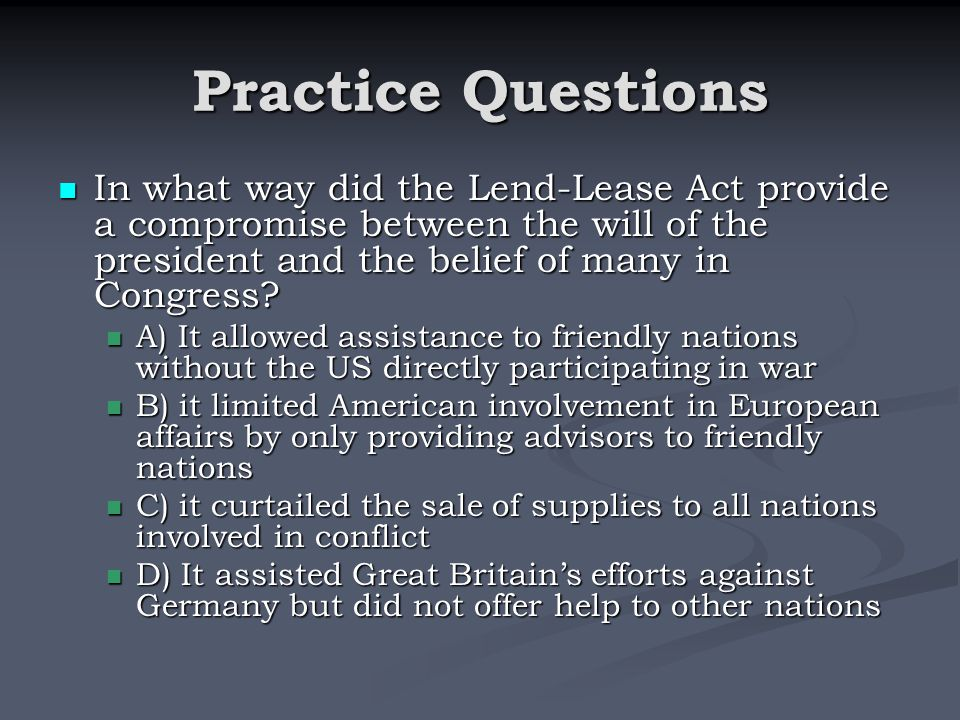 Practice Questions In what way did the Lend-Lease Act provide a compromise between the will of the president and the belief of many in Congress