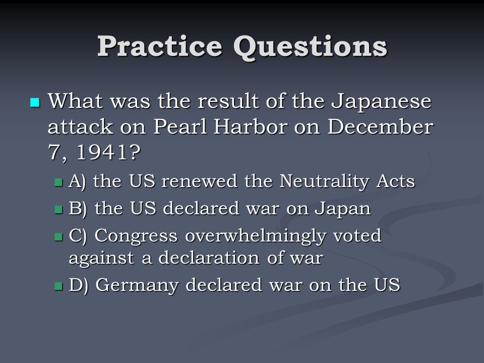 Practice Questions What was the result of the Japanese attack on Pearl Harbor on December 7, 1941 A) the US renewed the Neutrality Acts.