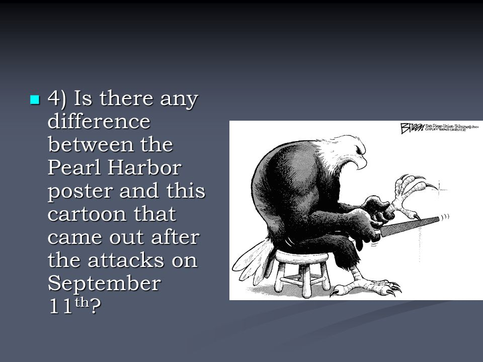 4) Is there any difference between the Pearl Harbor poster and this cartoon that came out after the attacks on September 11th