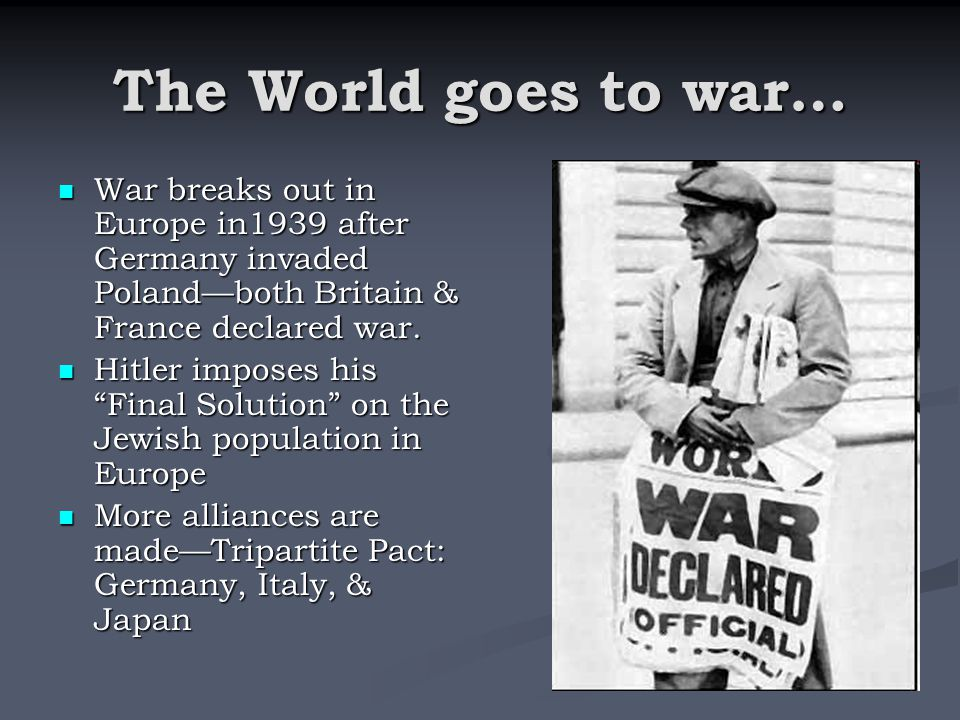 The World goes to war… War breaks out in Europe in1939 after Germany invaded Poland—both Britain & France declared war.