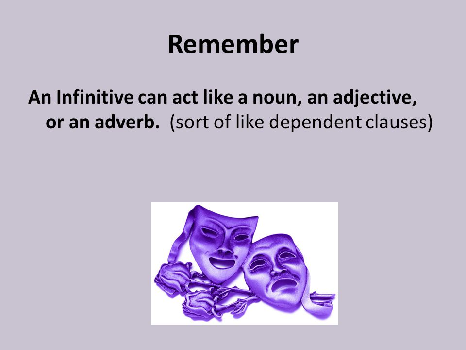 Remember An Infinitive can act like a noun, an adjective, or an adverb.
