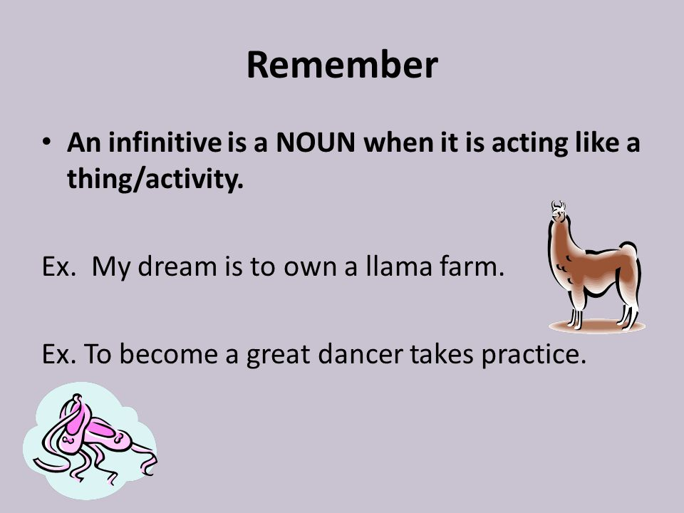 Remember An infinitive is a NOUN when it is acting like a thing/activity. Ex. My dream is to own a llama farm.