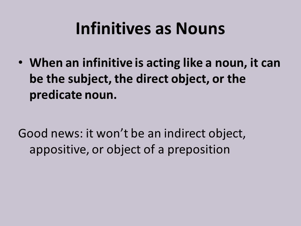 Infinitives as Nouns When an infinitive is acting like a noun, it can be the subject, the direct object, or the predicate noun.