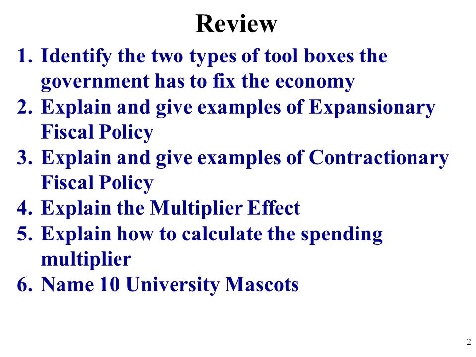 Review Identify the two types of tool boxes the government has to fix the economy. Explain and give examples of Expansionary Fiscal Policy.