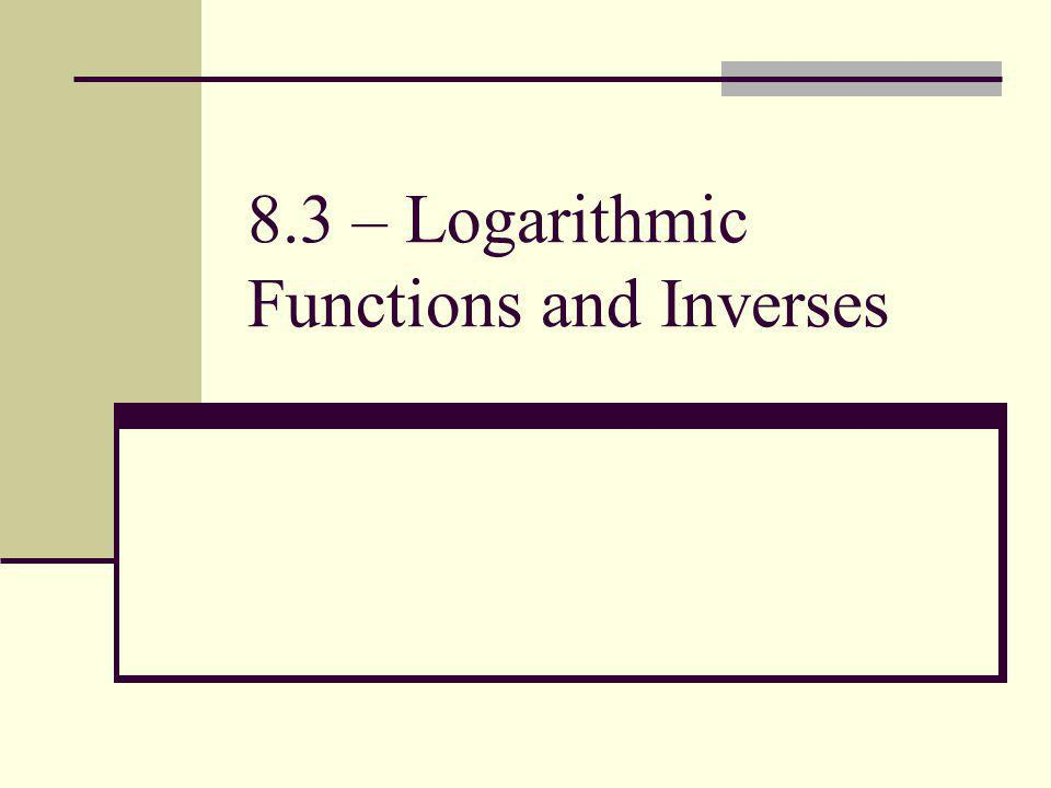 8.3 – Logarithmic Functions and Inverses