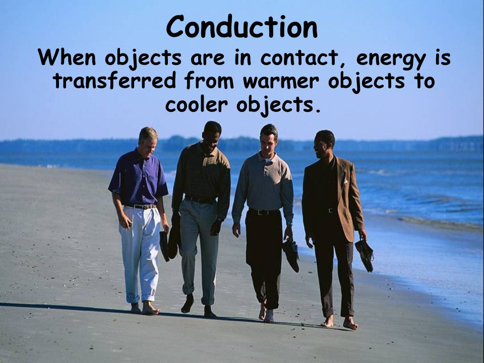 Conduction When objects are in contact, energy is transferred from warmer objects to cooler objects.