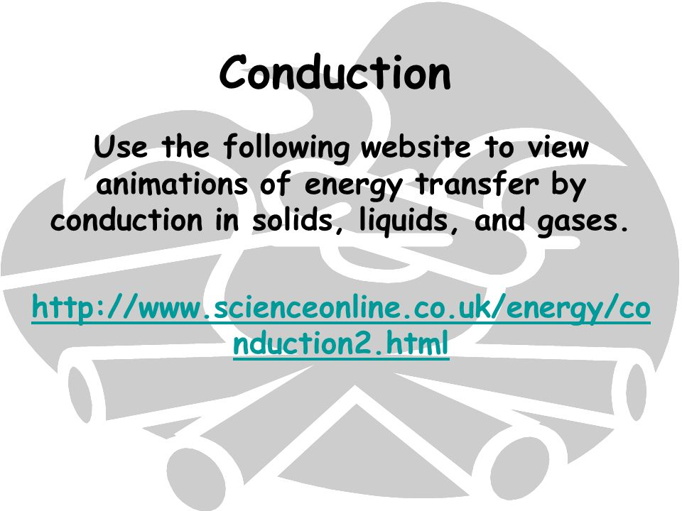 Conduction Use the following website to view animations of energy transfer by conduction in solids, liquids, and gases.