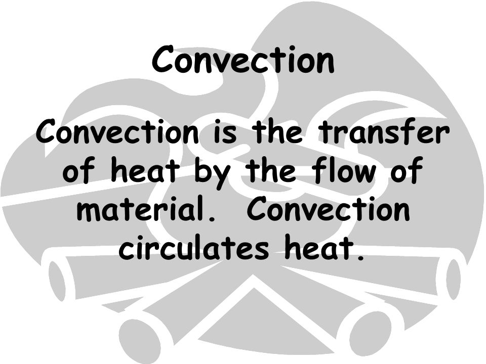 Convection Convection is the transfer of heat by the flow of material. Convection circulates heat.