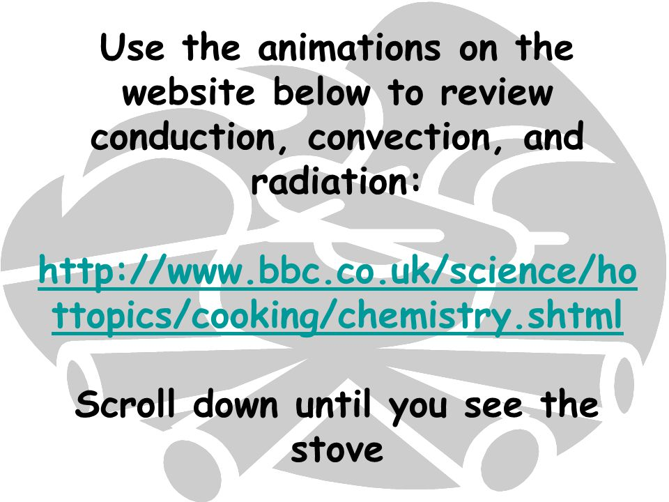 Use the animations on the website below to review conduction, convection, and radiation: http://www.bbc.co.uk/science/hottopics/cooking/chemistry.shtml Scroll down until you see the stove