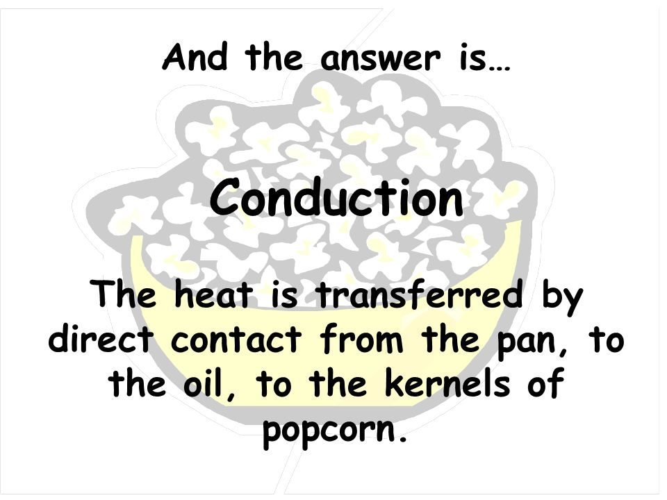 And the answer is… Conduction The heat is transferred by direct contact from the pan, to the oil, to the kernels of popcorn.