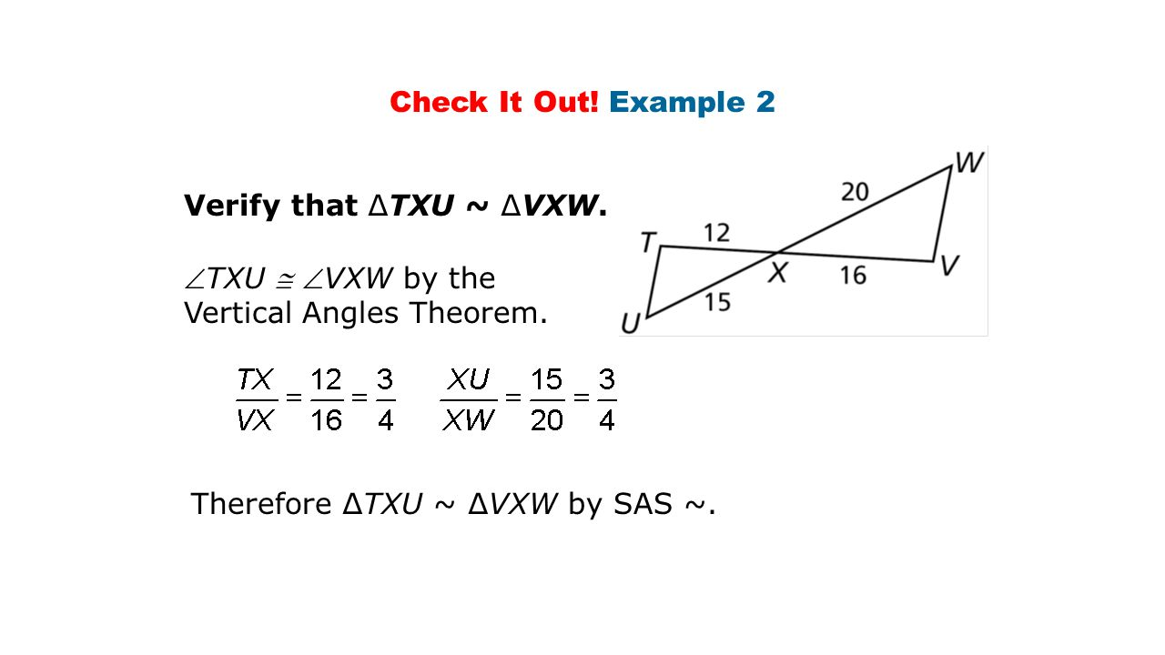 Check It Out. Example 2 Verify that ∆TXU ~ ∆VXW. TXU  VXW by the Vertical Angles Theorem.