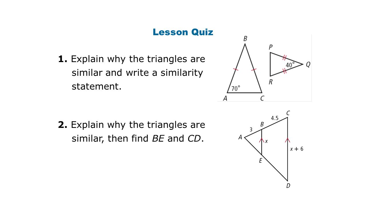 Lesson Quiz 1. Explain why the triangles are similar and write a similarity statement.