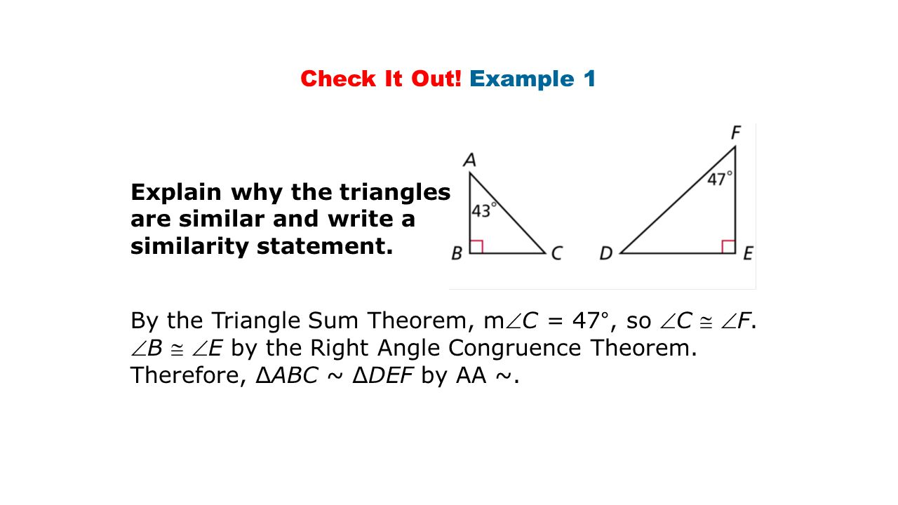 Check It Out! Example 1 Explain why the triangles. are similar and write a. similarity statement.