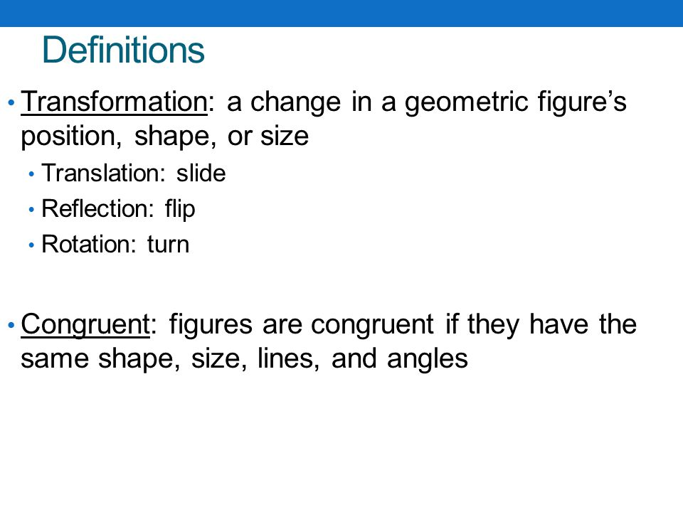 Definitions Transformation: a change in a geometric figure's position, shape, or size. Translation: slide.