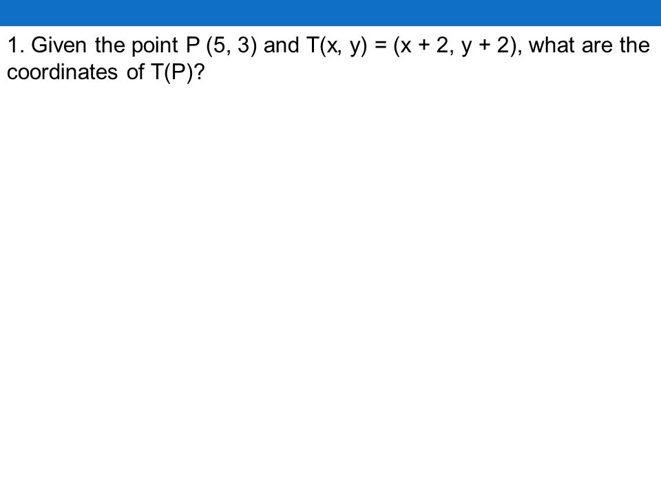 1. Given the point P (5, 3) and T(x, y) = (x + 2, y + 2), what are the coordinates of T(P)