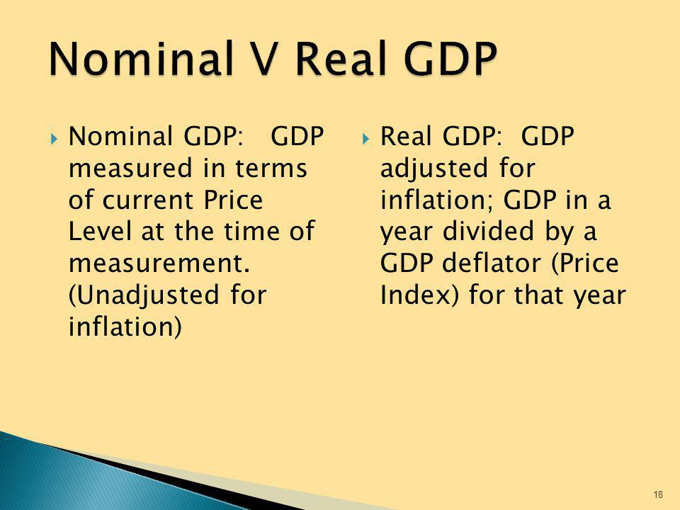 Nominal V Real GDP Nominal GDP: GDP measured in terms of current Price Level at the time of measurement. (Unadjusted for inflation)