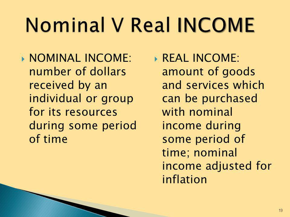 Nominal V Real INCOME NOMINAL INCOME: number of dollars received by an individual or group for its resources during some period of time.