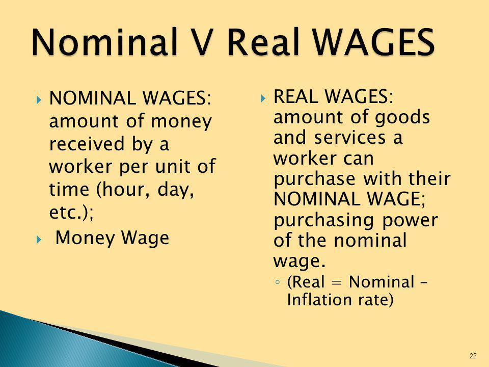 Nominal V Real WAGES NOMINAL WAGES: amount of money received by a worker per unit of time (hour, day, etc.);