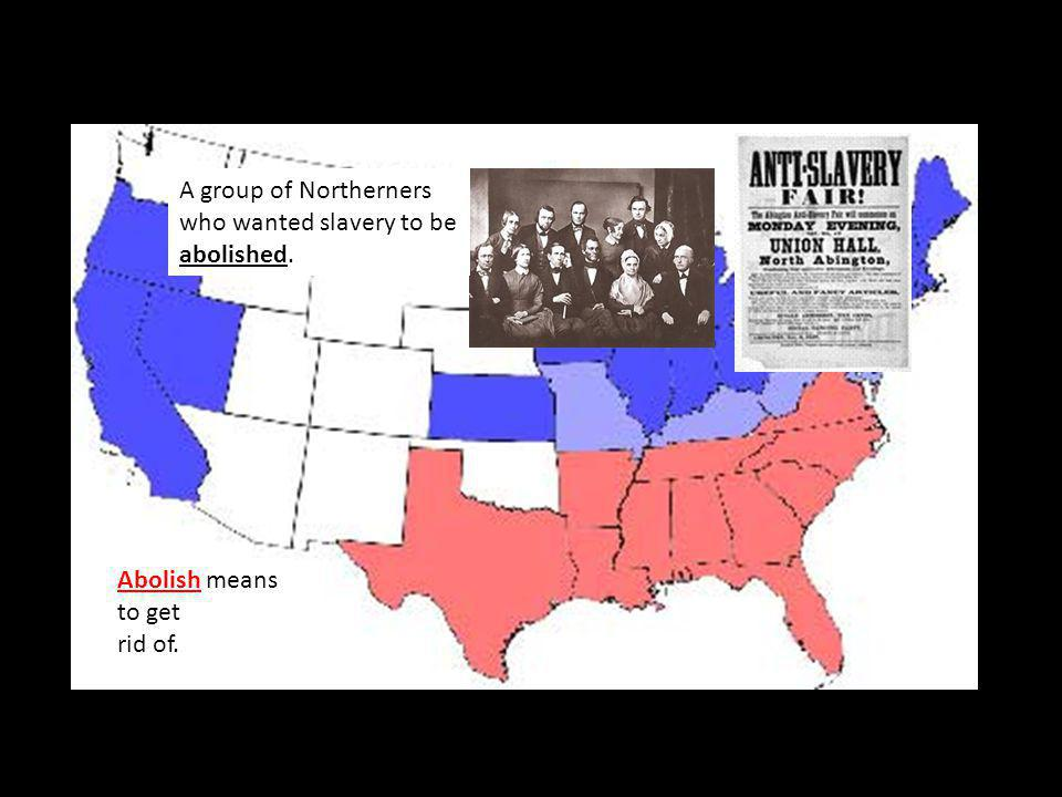 A group of Northerners who wanted slavery to be abolished. Abolish means to get rid of.