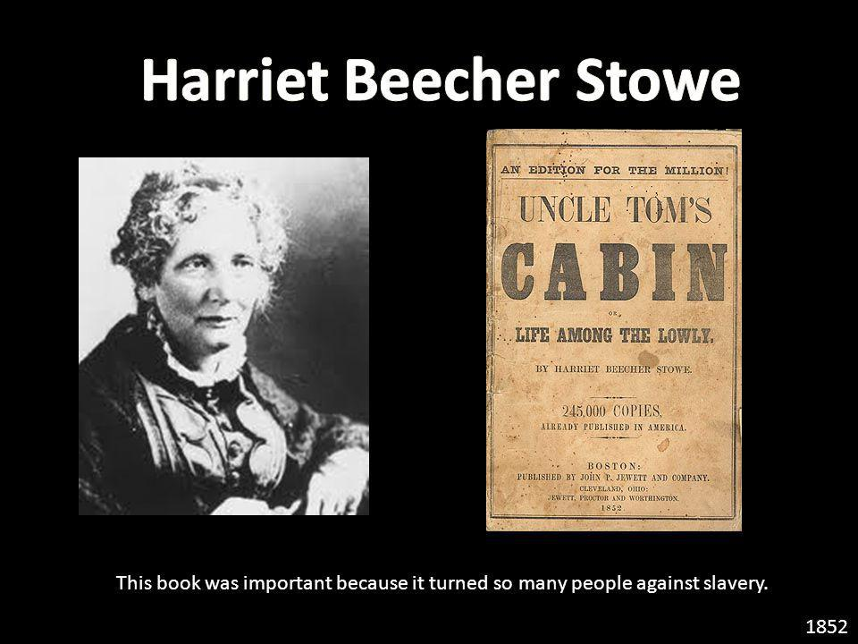 Harriet Beecher Stowe This book was important because it turned so many people against slavery.